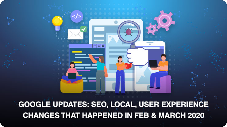 Google Updates: SEO, Local, user experience changes that happened in Feb & March 2020