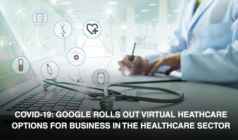 COVID-19: Google rolls out virtual healthcare options for businesses in the healthcare sector